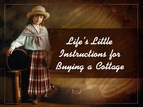 Life's Little Instructions on Buying A Cottage